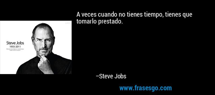 A veces cuando no tienes tiempo, tienes que tomarlo prestado. – Steve Jobs