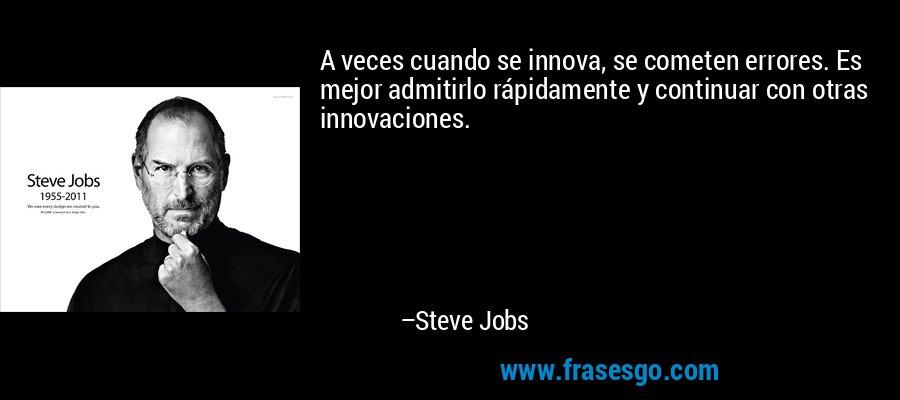 A veces cuando se innova, se cometen errores. Es mejor admitirlo rápidamente y continuar con otras innovaciones. – Steve Jobs
