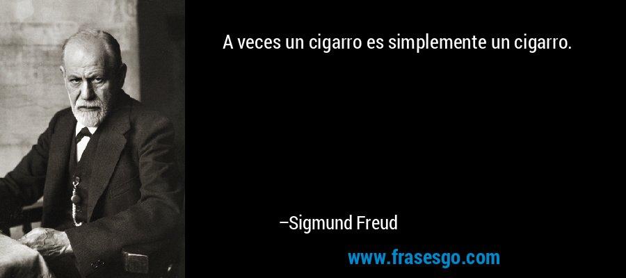 A veces un cigarro es simplemente un cigarro. – Sigmund Freud