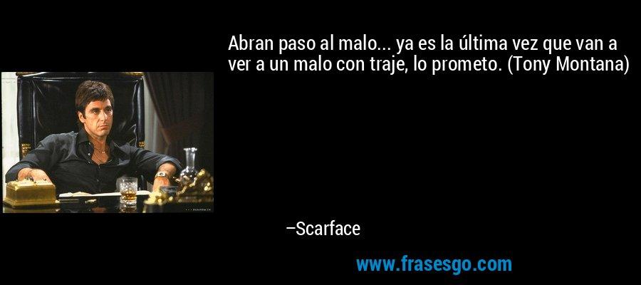 Abran paso al malo... ya es la última vez que van a ver a un malo con traje, lo prometo. (Tony Montana) – Scarface