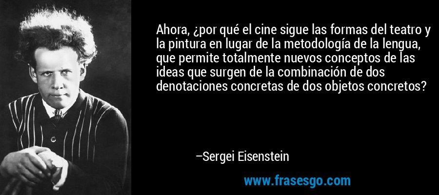 Ahora, ¿por qué el cine sigue las formas del teatro y la pintura en lugar de la metodología de la lengua, que permite totalmente nuevos conceptos de las ideas que surgen de la combinación de dos denotaciones concretas de dos objetos concretos? – Sergei Eisenstein