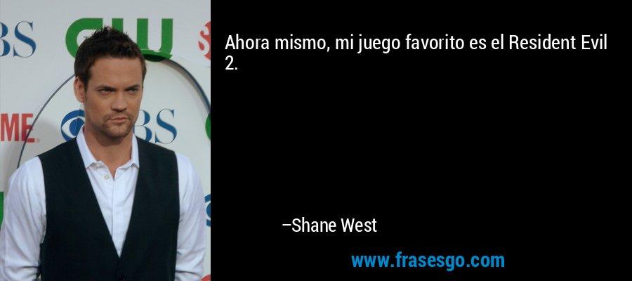 Ahora mismo, mi juego favorito es el Resident Evil 2. – Shane West