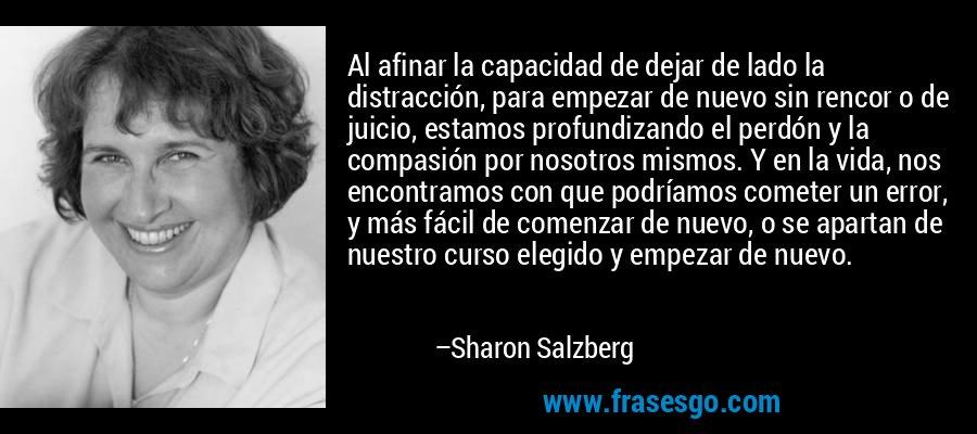 Al afinar la capacidad de dejar de lado la distracción, para empezar de nuevo sin rencor o de juicio, estamos profundizando el perdón y la compasión por nosotros mismos. Y en la vida, nos encontramos con que podríamos cometer un error, y más fácil de comenzar de nuevo, o se apartan de nuestro curso elegido y empezar de nuevo. – Sharon Salzberg