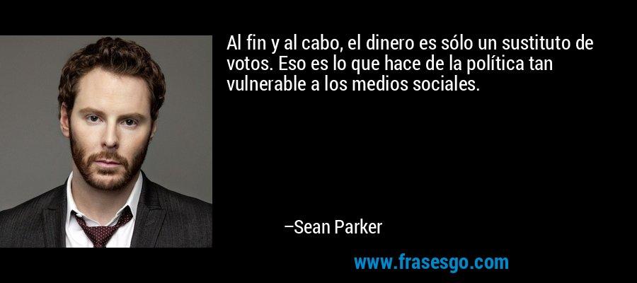 Al fin y al cabo, el dinero es sólo un sustituto de votos. Eso es lo que hace de la política tan vulnerable a los medios sociales. – Sean Parker