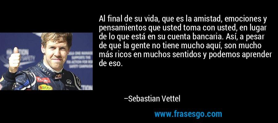 Al final de su vida, que es la amistad, emociones y pensamientos que usted toma con usted, en lugar de lo que está en su cuenta bancaria. Así, a pesar de que la gente no tiene mucho aquí, son mucho más ricos en muchos sentidos y podemos aprender de eso. – Sebastian Vettel