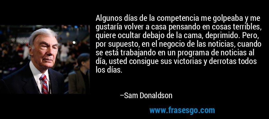 Algunos días de la competencia me golpeaba y me gustaría volver a casa pensando en cosas terribles, quiere ocultar debajo de la cama, deprimido. Pero, por supuesto, en el negocio de las noticias, cuando se está trabajando en un programa de noticias al día, usted consigue sus victorias y derrotas todos los días. – Sam Donaldson