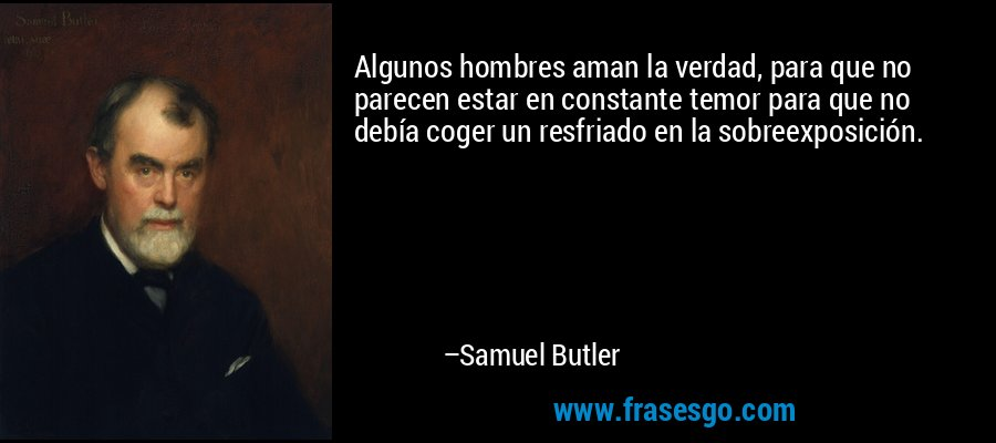 Algunos hombres aman la verdad, para que no parecen estar en constante temor para que no debía coger un resfriado en la sobreexposición. – Samuel Butler