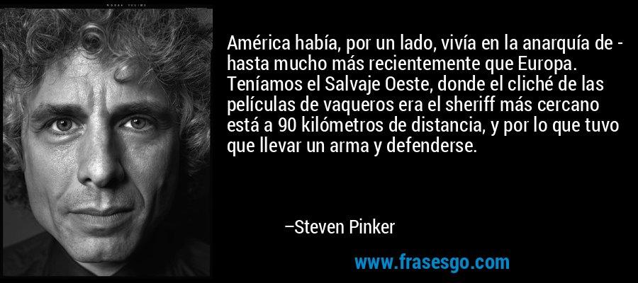 América había, por un lado, vivía en la anarquía de - hasta mucho más recientemente que Europa. Teníamos el Salvaje Oeste, donde el cliché de las películas de vaqueros era el sheriff más cercano está a 90 kilómetros de distancia, y por lo que tuvo que llevar un arma y defenderse. – Steven Pinker