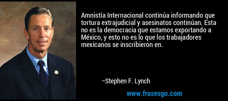 Amnistía Internacional continúa informando que tortura extrajudicial y asesinatos continúan. Esta no es la democracia que estamos exportando a México, y esto no es lo que los trabajadores mexicanos se inscribieron en. – Stephen F. Lynch