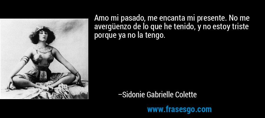 Amo mi pasado, me encanta mi presente. No me avergüenzo de lo que he tenido, y no estoy triste porque ya no la tengo. – Sidonie Gabrielle Colette