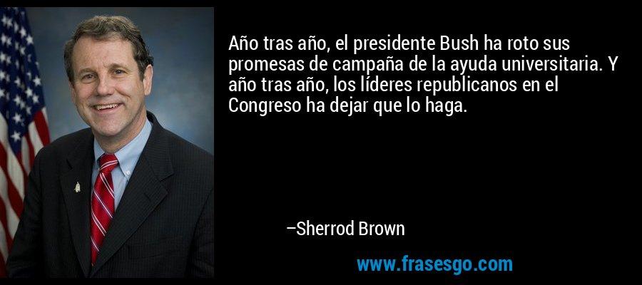 Año tras año, el presidente Bush ha roto sus promesas de campaña de la ayuda universitaria. Y año tras año, los líderes republicanos en el Congreso ha dejar que lo haga. – Sherrod Brown