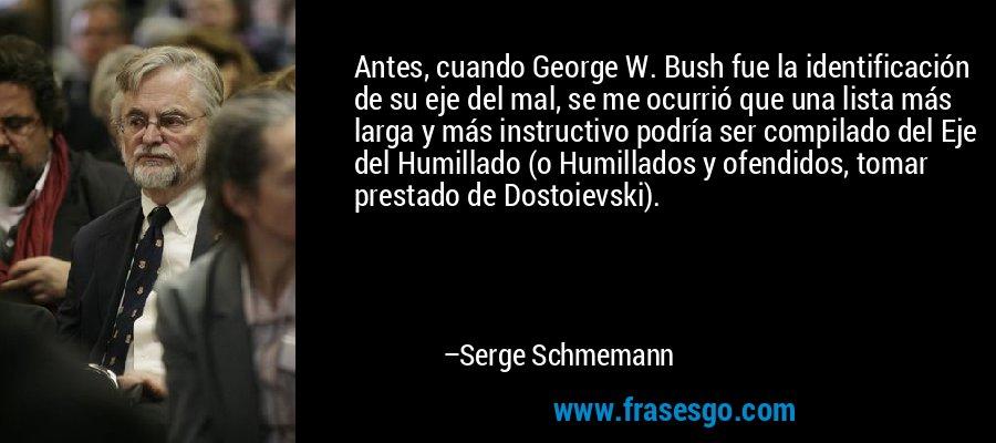 Antes, cuando George W. Bush fue la identificación de su eje del mal, se me ocurrió que una lista más larga y más instructivo podría ser compilado del Eje del Humillado (o Humillados y ofendidos, tomar prestado de Dostoievski). – Serge Schmemann