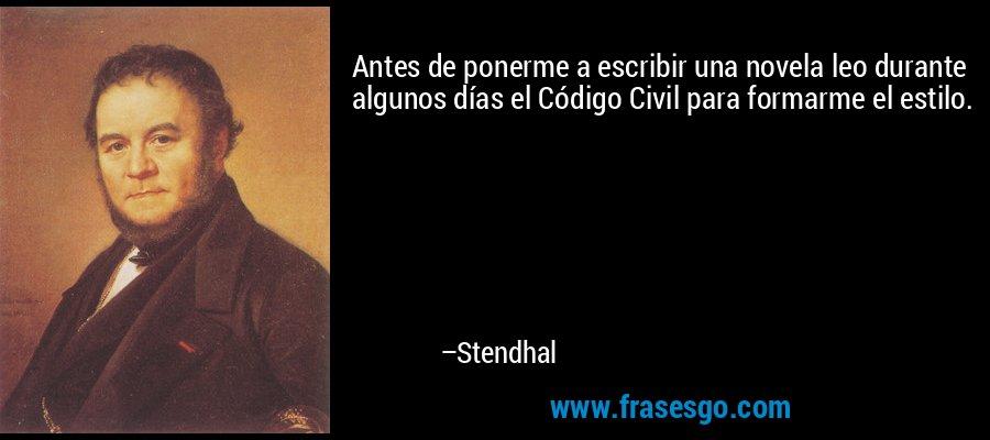 Antes de ponerme a escribir una novela leo durante algunos días el Código Civil para formarme el estilo. – Stendhal