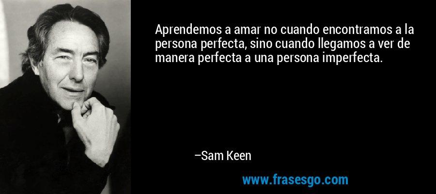 Aprendemos a amar no cuando encontramos a la persona perfecta, sino cuando llegamos a ver de manera perfecta a una persona imperfecta. – Sam Keen