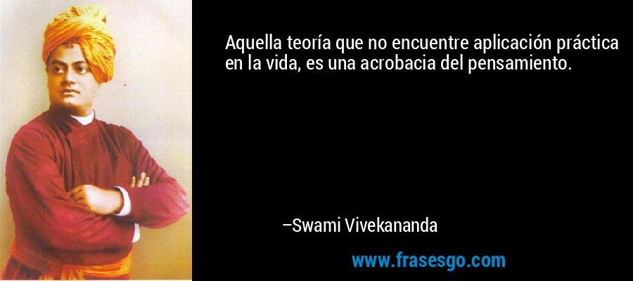 Aquella teoría que no encuentre aplicación práctica en la vida, es una acrobacia del pensamiento. – Swami Vivekananda