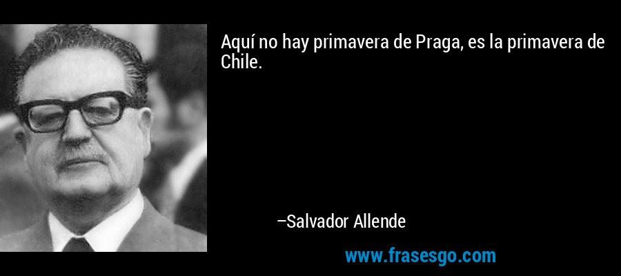 Aquí no hay primavera de Praga, es la primavera de Chile. – Salvador Allende