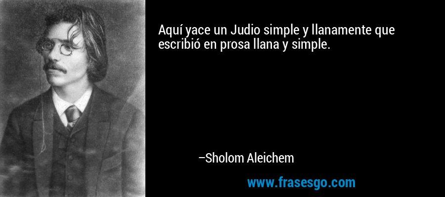 Aquí yace un Judio simple y llanamente que escribió en prosa llana y simple. – Sholom Aleichem