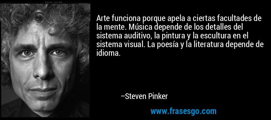 Arte funciona porque apela a ciertas facultades de la mente. Música depende de los detalles del sistema auditivo, la pintura y la escultura en el sistema visual. La poesía y la literatura depende de idioma. – Steven Pinker