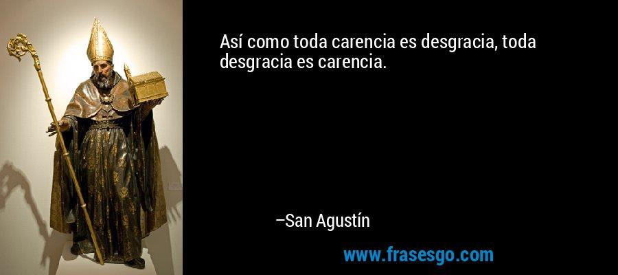 Así como toda carencia es desgracia, toda desgracia es carencia. – San Agustín