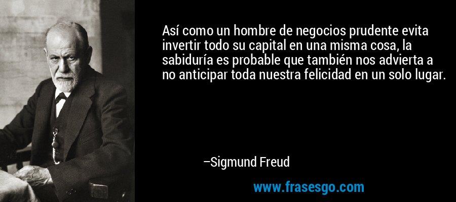 Así como un hombre de negocios prudente evita invertir todo su capital en una misma cosa, la sabiduría es probable que también nos advierta a no anticipar toda nuestra felicidad en un solo lugar. – Sigmund Freud