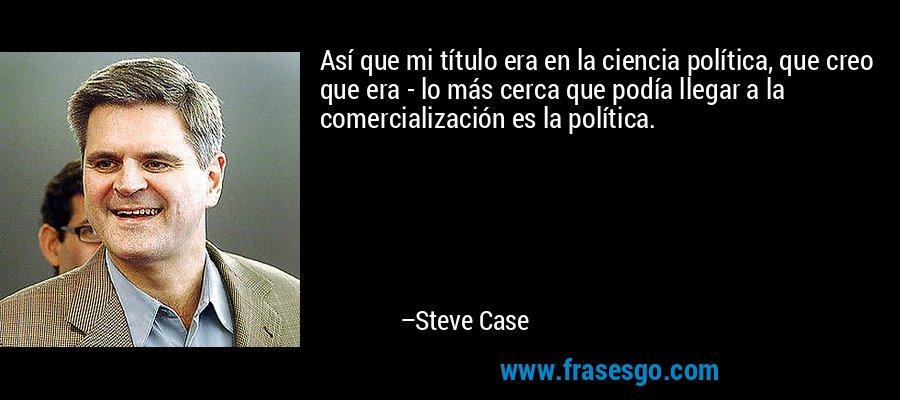 Así que mi título era en la ciencia política, que creo que era - lo más cerca que podía llegar a la comercialización es la política. – Steve Case