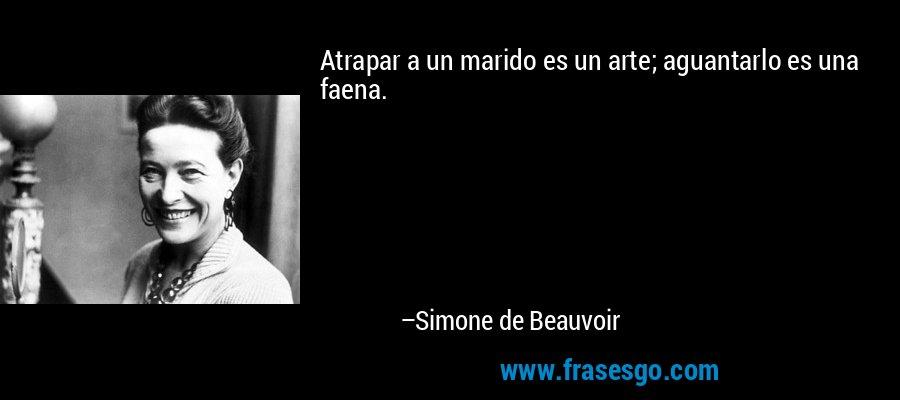 Atrapar a un marido es un arte; aguantarlo es una faena. – Simone de Beauvoir