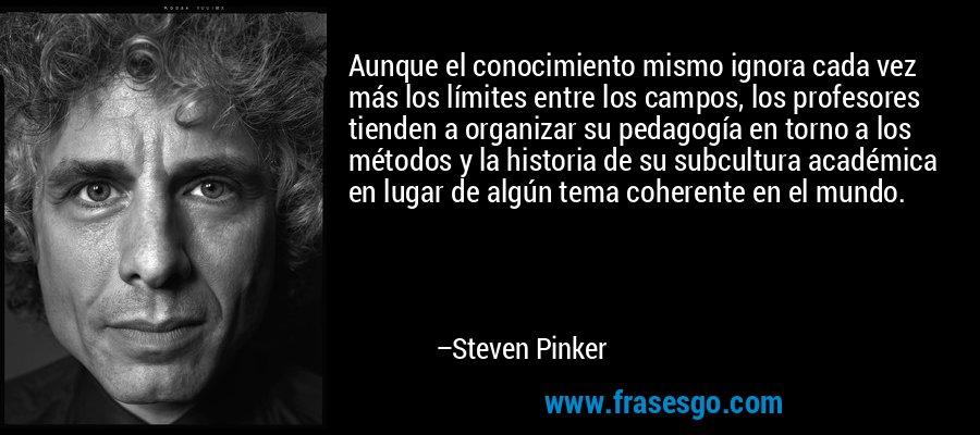 Aunque el conocimiento mismo ignora cada vez más los límites entre los campos, los profesores tienden a organizar su pedagogía en torno a los métodos y la historia de su subcultura académica en lugar de algún tema coherente en el mundo. – Steven Pinker