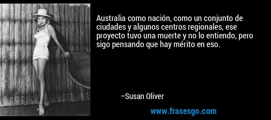 Australia como nación, como un conjunto de ciudades y algunos centros regionales, ese proyecto tuvo una muerte y no lo entiendo, pero sigo pensando que hay mérito en eso. – Susan Oliver