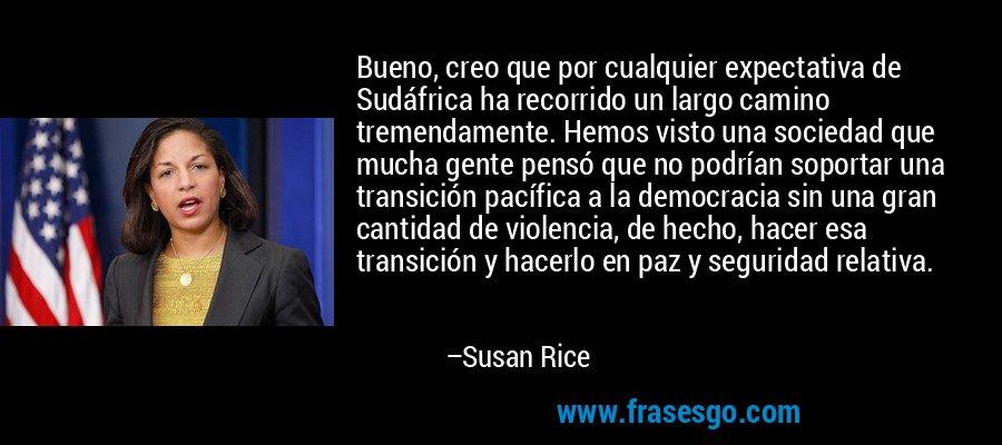 Bueno, creo que por cualquier expectativa de Sudáfrica ha recorrido un largo camino tremendamente. Hemos visto una sociedad que mucha gente pensó que no podrían soportar una transición pacífica a la democracia sin una gran cantidad de violencia, de hecho, hacer esa transición y hacerlo en paz y seguridad relativa. – Susan Rice