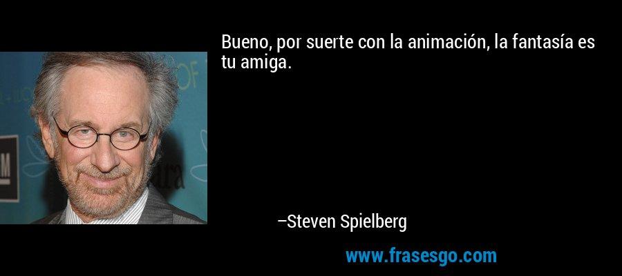 Bueno, por suerte con la animación, la fantasía es tu amiga. – Steven Spielberg