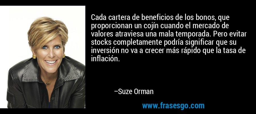 Cada cartera de beneficios de los bonos, que proporcionan un cojín cuando el mercado de valores atraviesa una mala temporada. Pero evitar stocks completamente podría significar que su inversión no va a crecer más rápido que la tasa de inflación. – Suze Orman