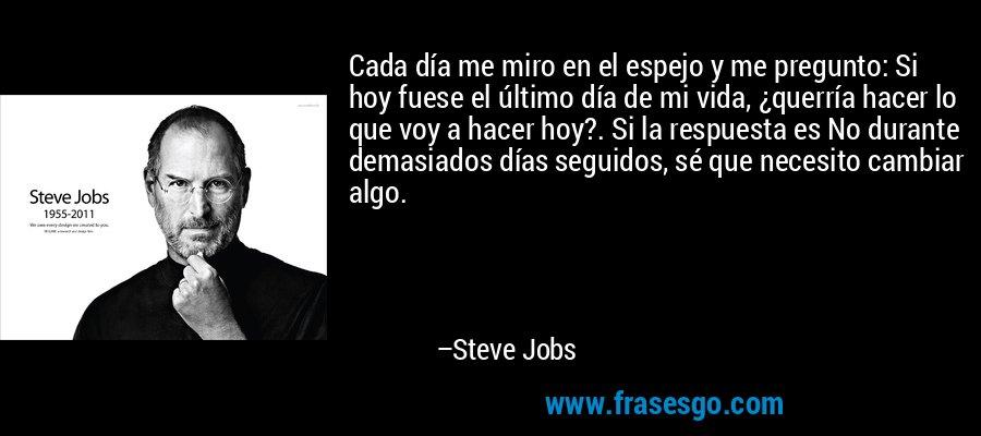 Cada día me miro en el espejo y me pregunto: Si hoy fuese el último día de mi vida, ¿querría hacer lo que voy a hacer hoy?. Si la respuesta es No durante demasiados días seguidos, sé que necesito cambiar algo. – Steve Jobs