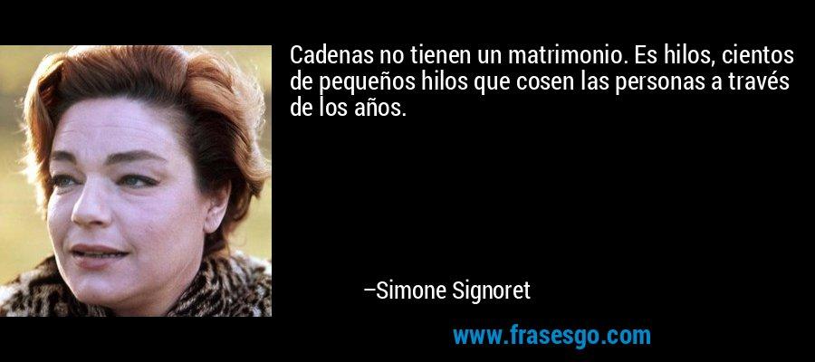 Cadenas no tienen un matrimonio. Es hilos, cientos de pequeños hilos que cosen las personas a través de los años. – Simone Signoret