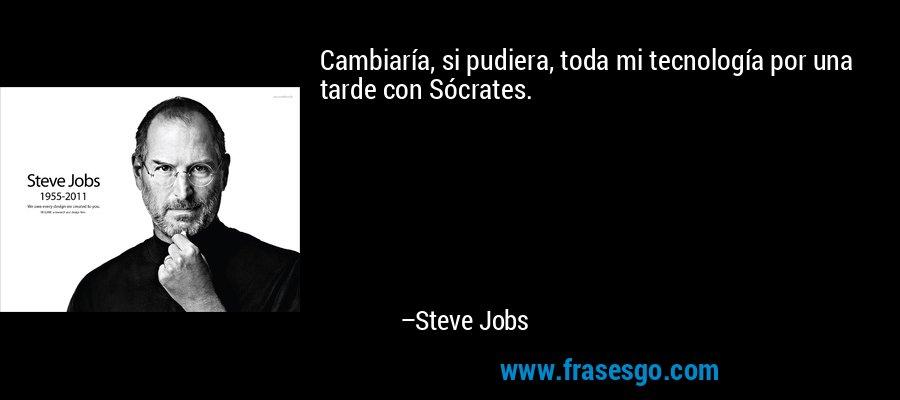 Cambiaría, si pudiera, toda mi tecnología por una tarde con Sócrates. – Steve Jobs
