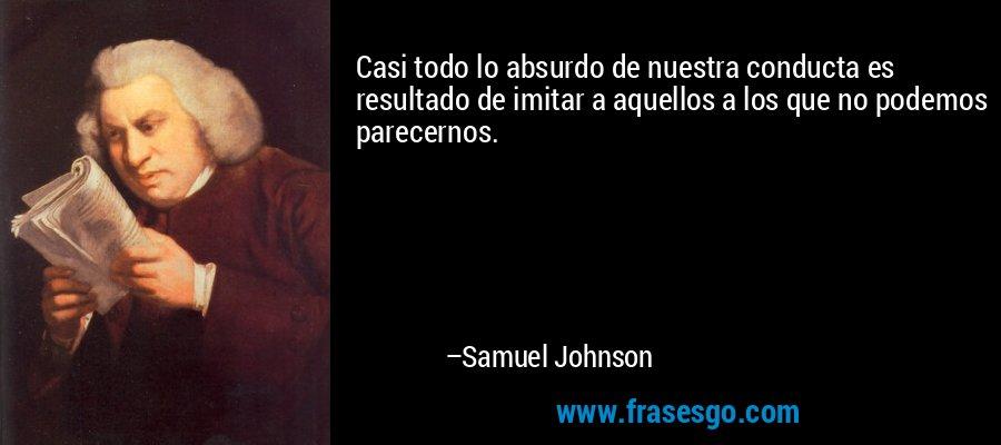Casi todo lo absurdo de nuestra conducta es  resultado de imitar a aquellos a los que no podemos parecernos. – Samuel Johnson