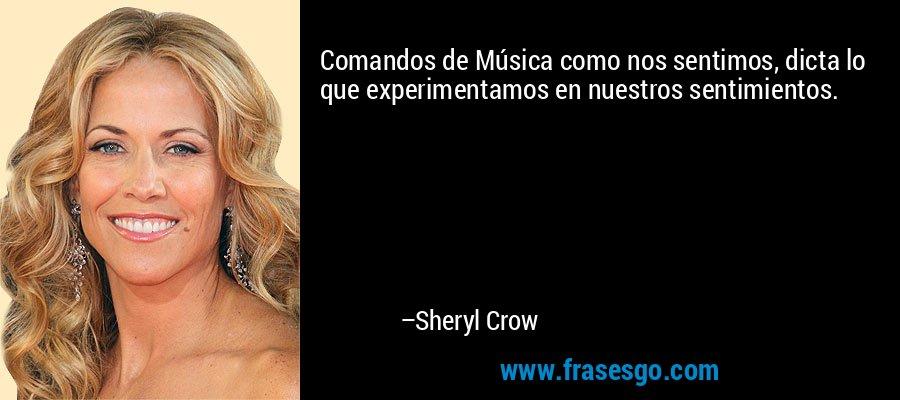 Comandos de Música como nos sentimos, dicta lo que experimentamos en nuestros sentimientos. – Sheryl Crow