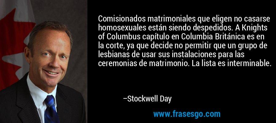 Comisionados matrimoniales que eligen no casarse homosexuales están siendo despedidos. A Knights of Columbus capítulo en Columbia Británica es en la corte, ya que decide no permitir que un grupo de lesbianas de usar sus instalaciones para las ceremonias de matrimonio. La lista es interminable. – Stockwell Day