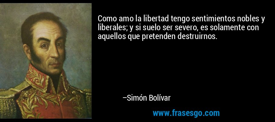 Como amo la libertad tengo sentimientos nobles y liberales; y si suelo ser severo, es solamente con aquellos que pretenden destruirnos. – Simón Bolívar