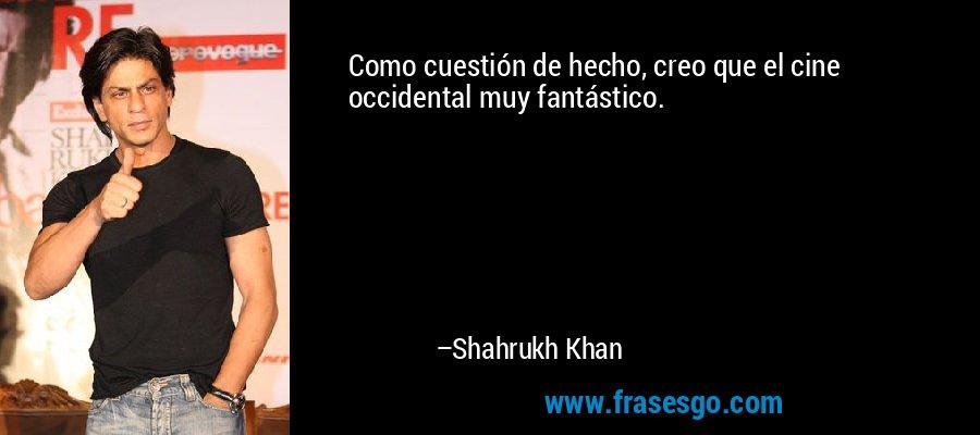 Como cuestión de hecho, creo que el cine occidental muy fantástico. – Shahrukh Khan