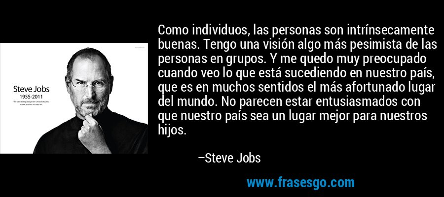 Como individuos, las personas son intrínsecamente buenas. Tengo una visión algo más pesimista de las personas en grupos. Y me quedo muy preocupado cuando veo lo que está sucediendo en nuestro país, que es en muchos sentidos el más afortunado lugar del mundo. No parecen estar entusiasmados con que nuestro país sea un lugar mejor para nuestros hijos. – Steve Jobs