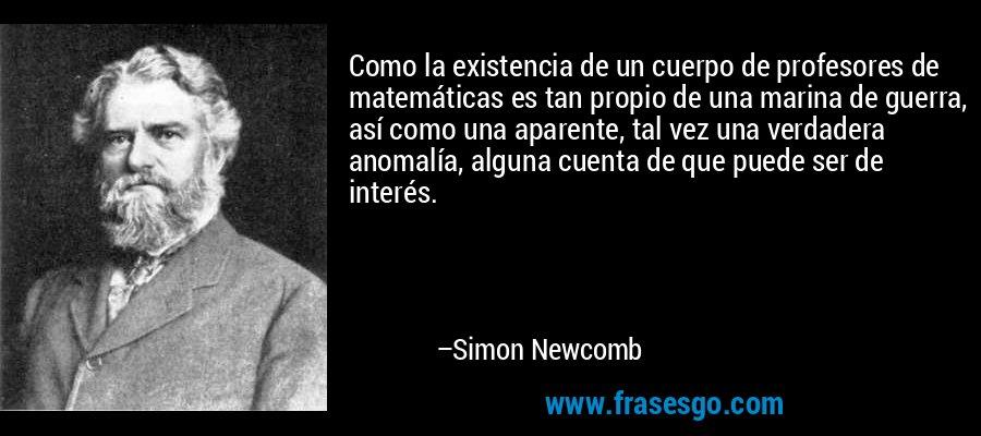 Como la existencia de un cuerpo de profesores de matemáticas es tan propio de una marina de guerra, así como una aparente, tal vez una verdadera anomalía, alguna cuenta de que puede ser de interés. – Simon Newcomb