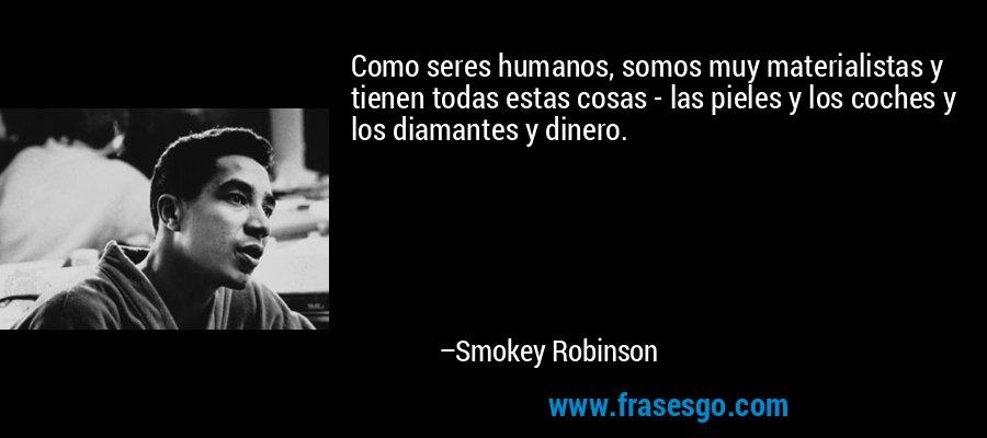 Como seres humanos, somos muy materialistas y tienen todas estas cosas - las pieles y los coches y los diamantes y dinero. – Smokey Robinson