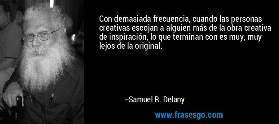 Con demasiada frecuencia, cuando las personas creativas escojan a alguien más de la obra creativa de inspiración, lo que terminan con es muy, muy lejos de la original. – Samuel R. Delany