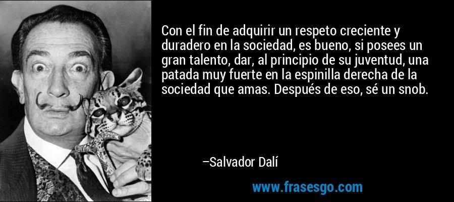 Con el fin de adquirir un respeto creciente y duradero en la sociedad, es bueno, si posees un gran talento, dar, al principio de su juventud, una patada muy fuerte en la espinilla derecha de la sociedad que amas. Después de eso, sé un snob. – Salvador Dalí
