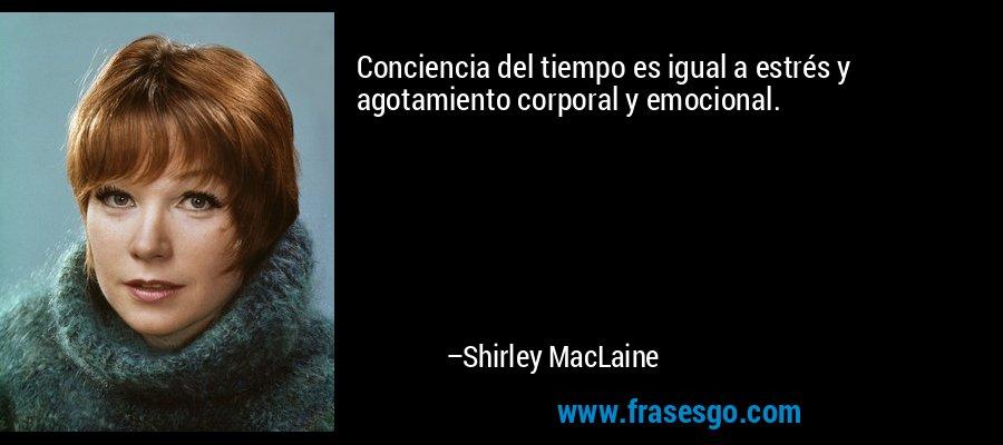 Conciencia del tiempo es igual a estrés y agotamiento corporal y emocional. – Shirley MacLaine