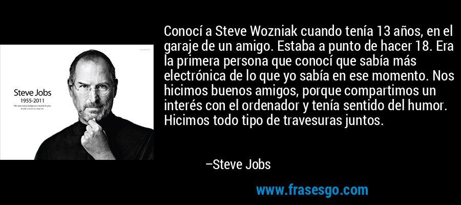 Conocí a Steve Wozniak cuando tenía 13 años, en el garaje de un amigo. Estaba a punto de hacer 18. Era la primera persona que conocí que sabía más electrónica de lo que yo sabía en ese momento. Nos hicimos buenos amigos, porque compartimos un interés con el ordenador y tenía sentido del humor. Hicimos todo tipo de travesuras juntos. – Steve Jobs