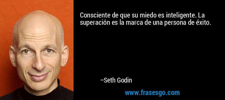 Consciente de que su miedo es inteligente. La superación es la marca de una persona de éxito. – Seth Godin