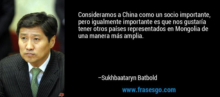 Consideramos a China como un socio importante, pero igualmente importante es que nos gustaría tener otros países representados en Mongolia de una manera más amplia. – Sukhbaataryn Batbold