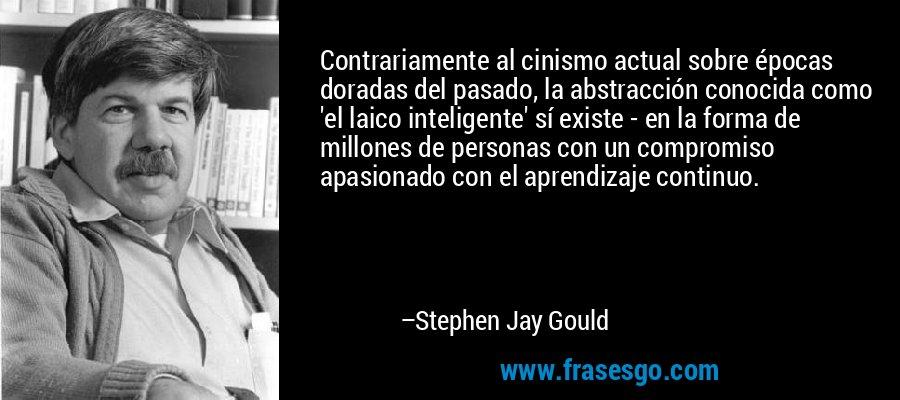 Contrariamente al cinismo actual sobre épocas doradas del pasado, la abstracción conocida como 'el laico inteligente' sí existe - en la forma de millones de personas con un compromiso apasionado con el aprendizaje continuo. – Stephen Jay Gould