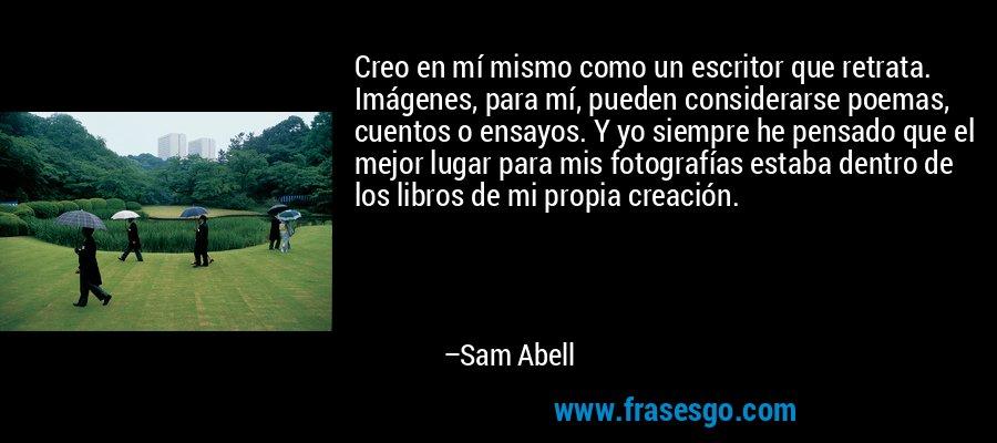 Creo en mí mismo como un escritor que retrata. Imágenes, para mí, pueden considerarse poemas, cuentos o ensayos. Y yo siempre he pensado que el mejor lugar para mis fotografías estaba dentro de los libros de mi propia creación. – Sam Abell